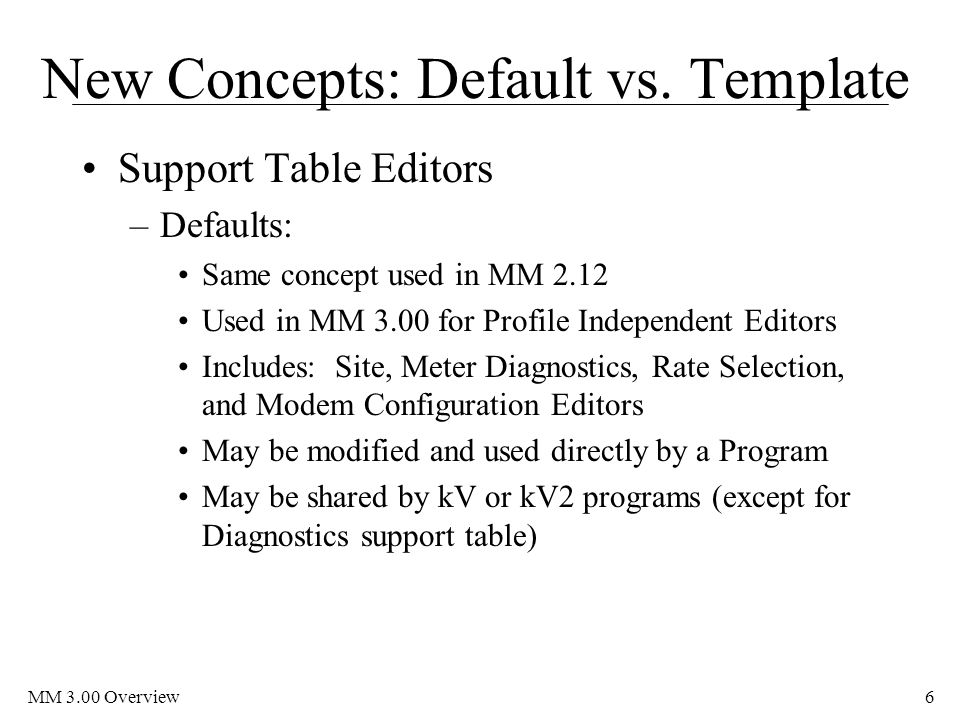 MM 3.00 Overview6 New Concepts: Default vs. Template Support Table Editors –Defaults: Same concept used in MM 2.12 Used in MM 3.00 for Profile Indepen