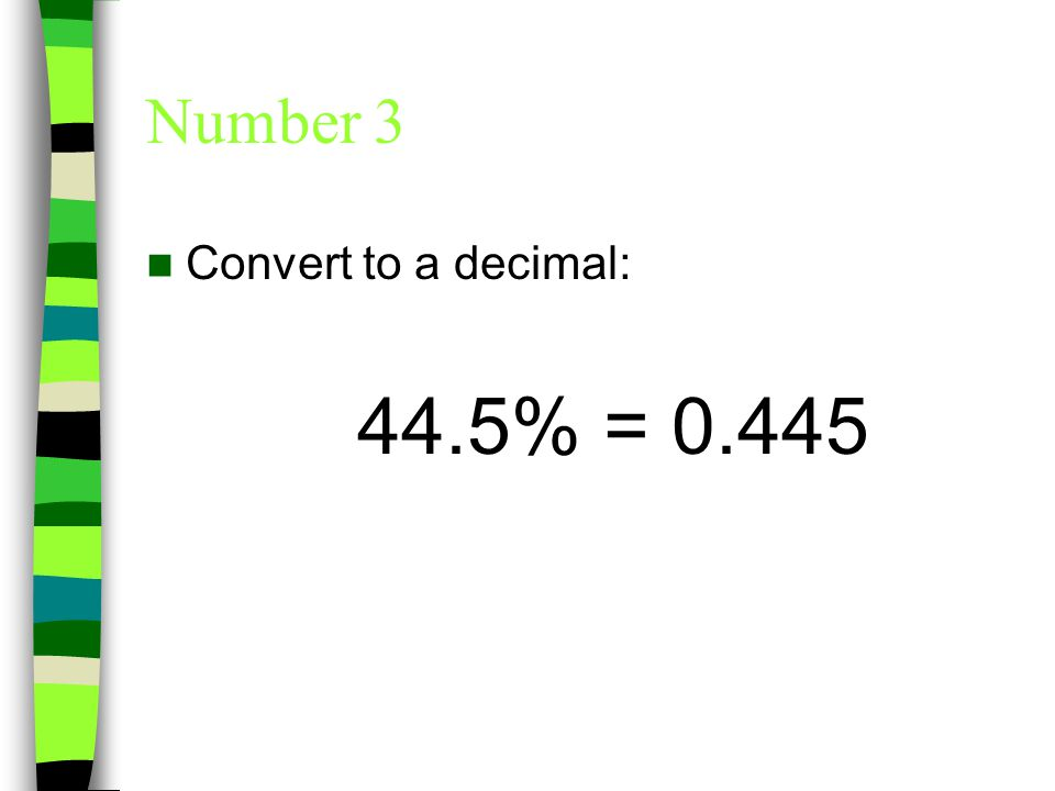 Number 3 Convert to a decimal: 44.5% = 0.445