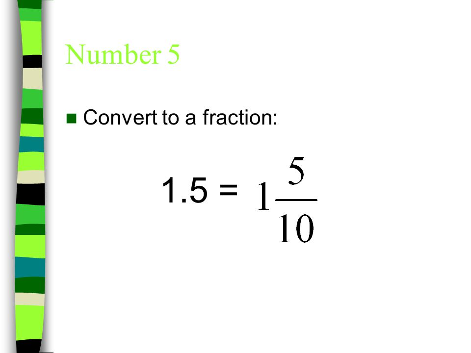 Number 5 Convert to a fraction: 1.5 =