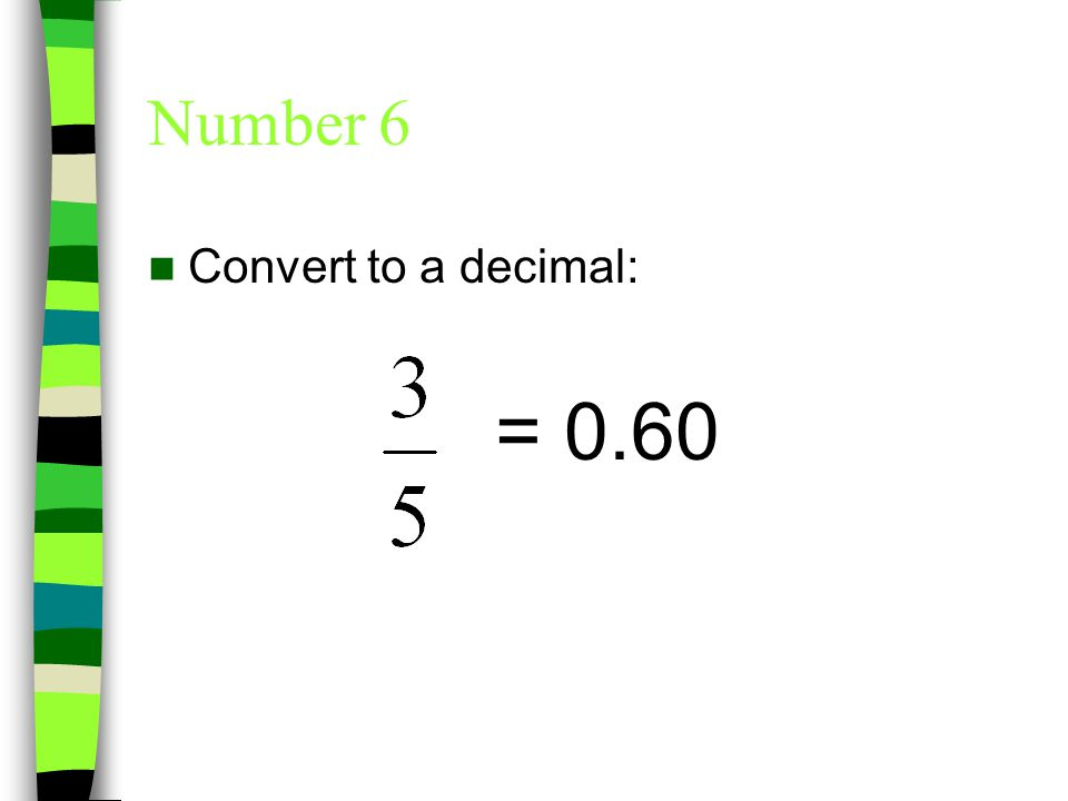 Number 6 Convert to a decimal: = 0.60