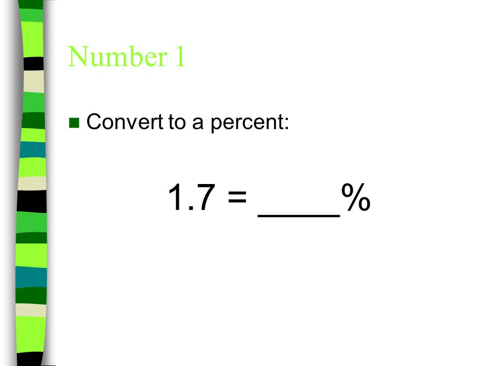 Number 1 Convert to a percent: 1.7 = 170%