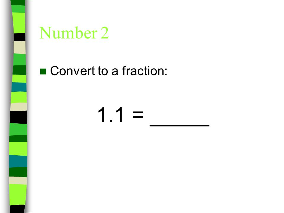 Number 2 Convert to a fraction: 1.1 =