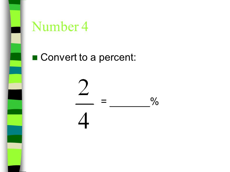 Number 4 Convert to a percent: = 50%