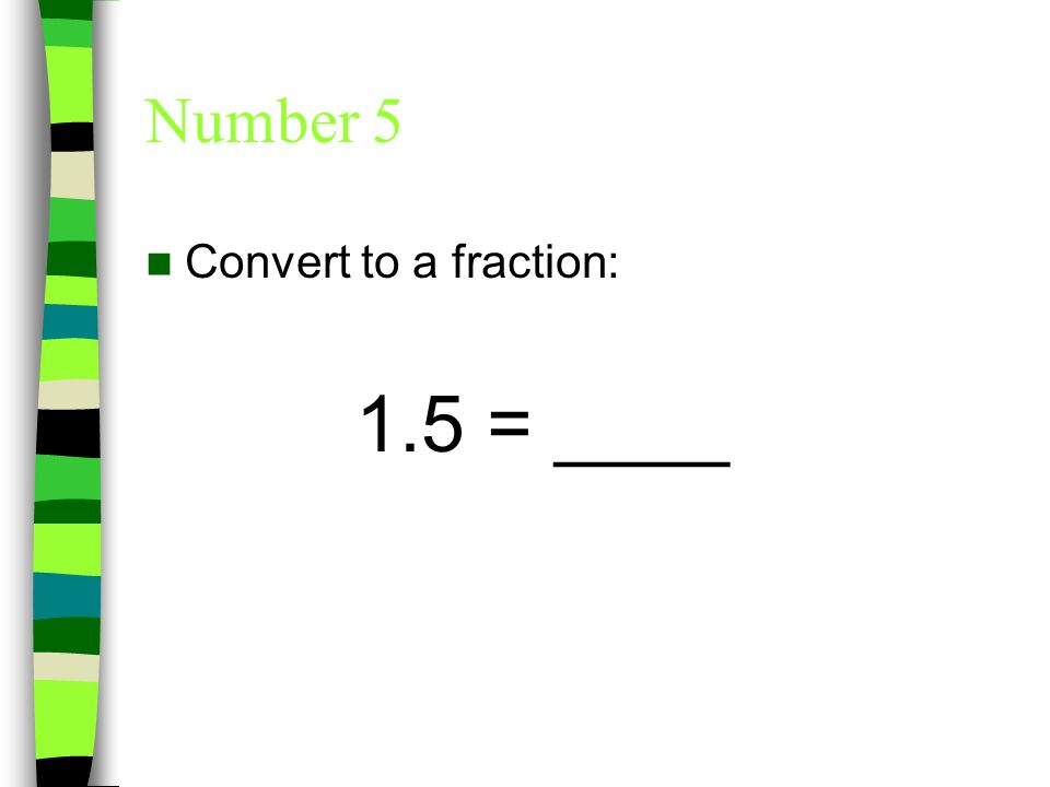 Number 5 Convert to a fraction: 1.5 = ____