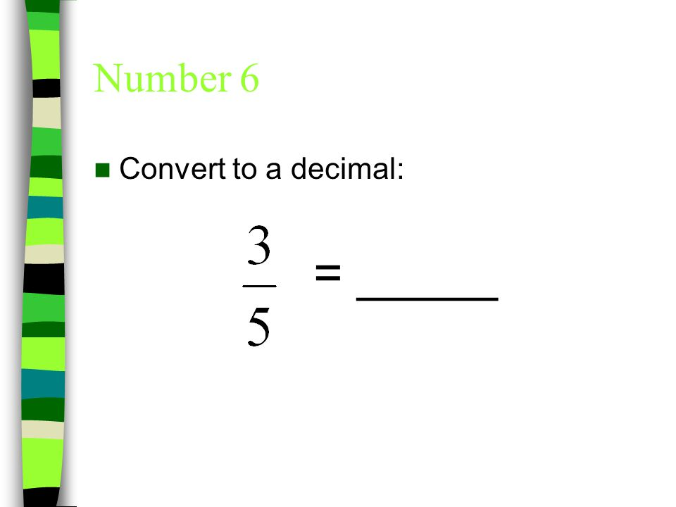 Number 6 Convert to a decimal: = _____