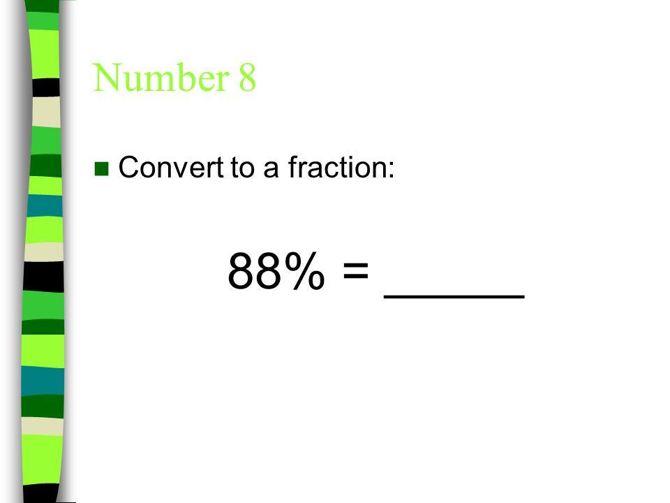 Number 8 Convert to a fraction: 88% = or