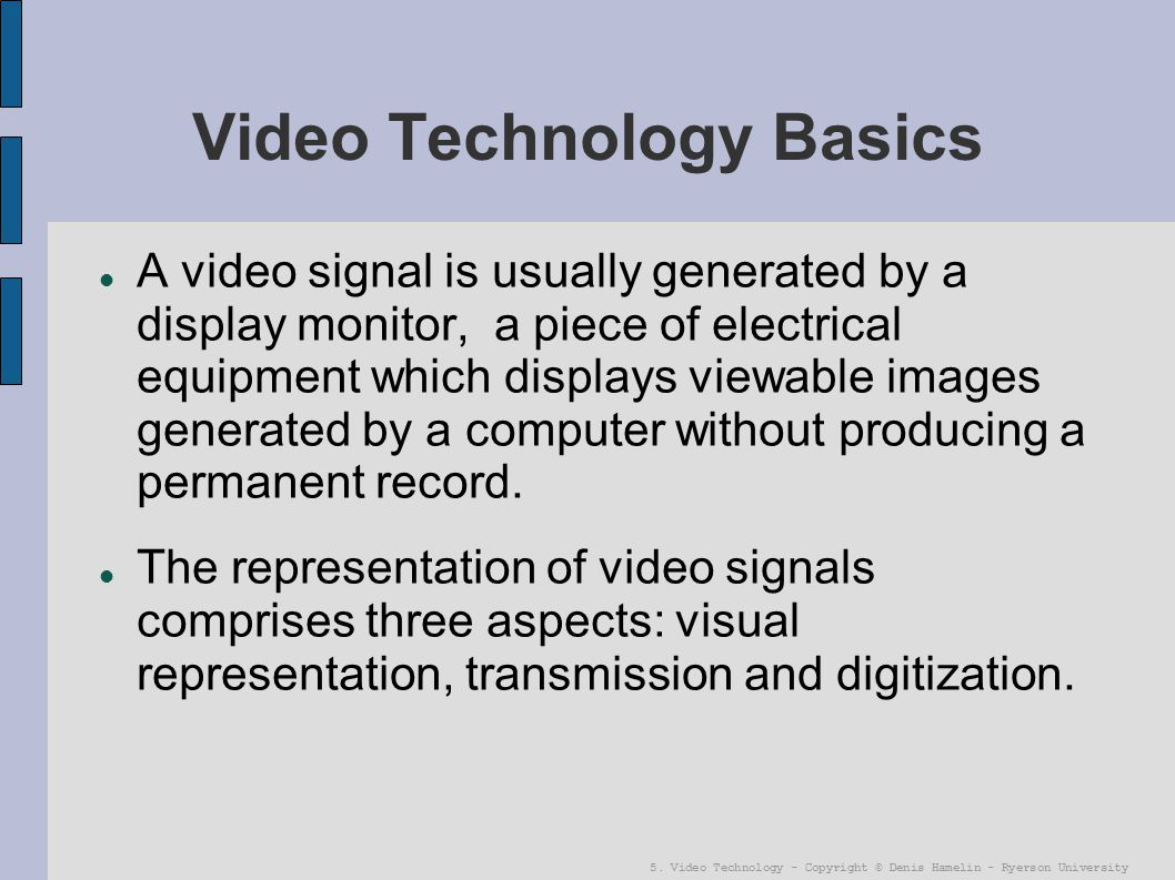 5. Video Technology - Copyright © Denis Hamelin - Ryerson University Video Technology Basics A video signal is usually generated by a display monitor,