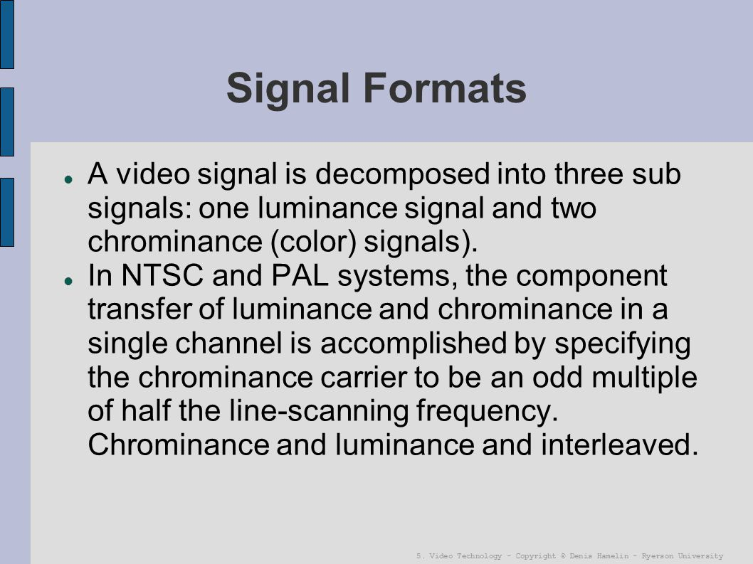 5. Video Technology - Copyright © Denis Hamelin - Ryerson University Signal Formats A video signal is decomposed into three sub signals: one luminance