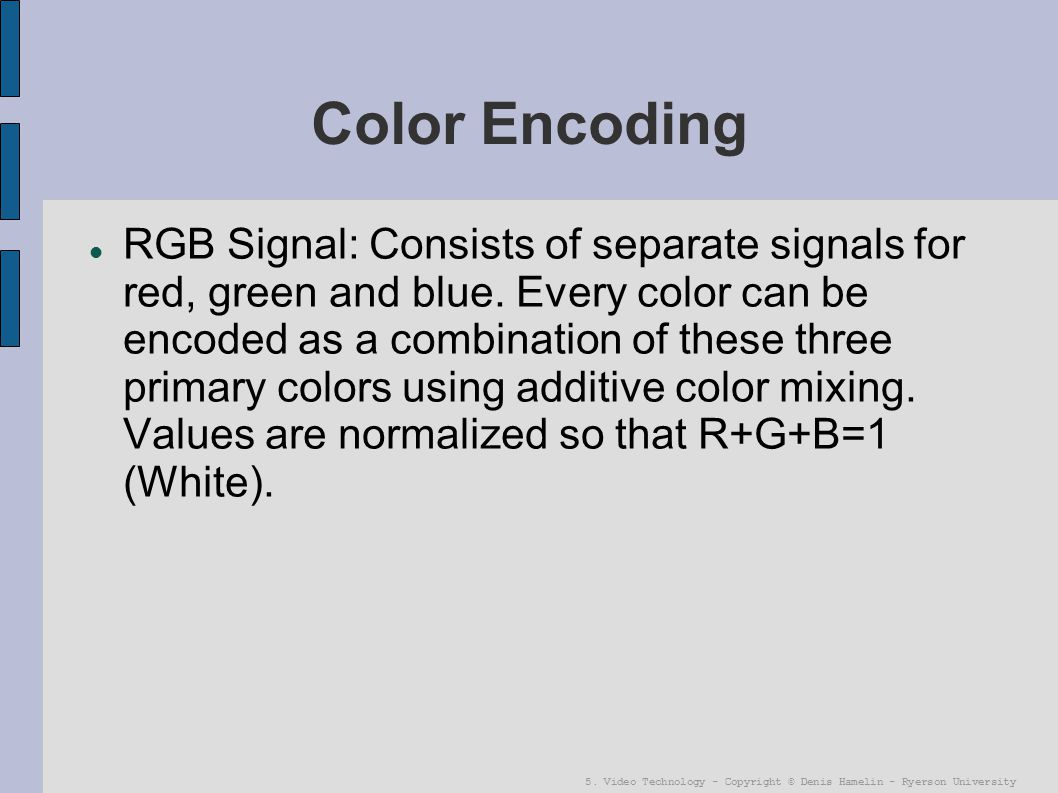 5. Video Technology - Copyright © Denis Hamelin - Ryerson University Color Encoding RGB Signal: Consists of separate signals for red, green and blue.