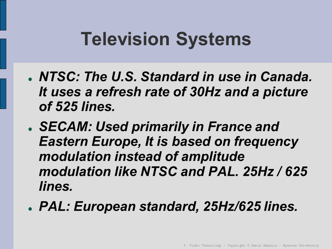5. Video Technology - Copyright © Denis Hamelin - Ryerson University Television Systems NTSC: The U.S. Standard in use in Canada. It uses a refresh ra