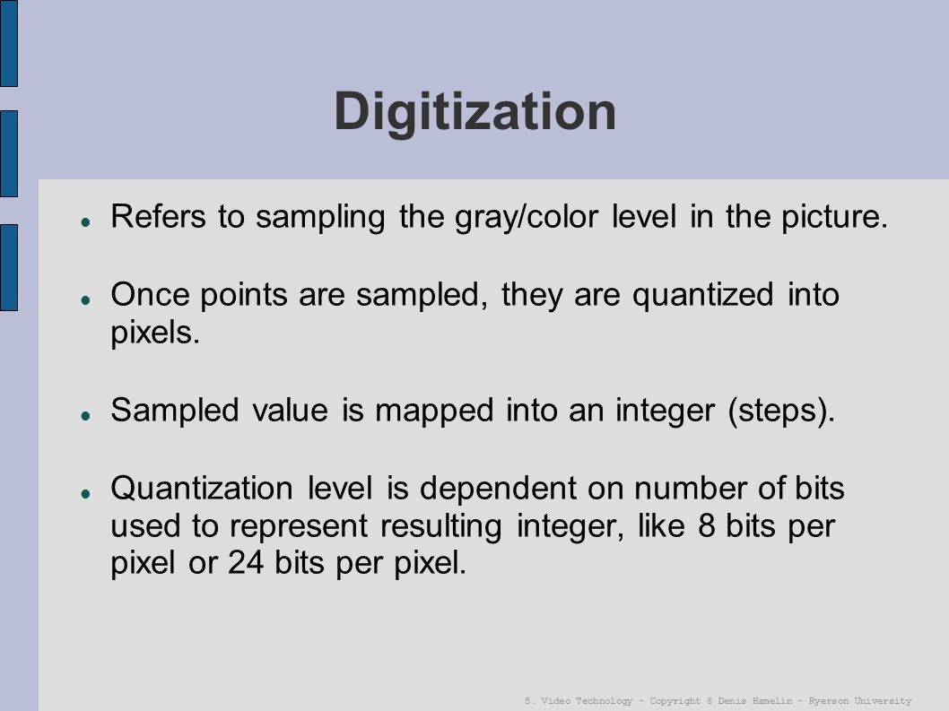 5. Video Technology - Copyright © Denis Hamelin - Ryerson University Digitization Refers to sampling the gray/color level in the picture. Once points