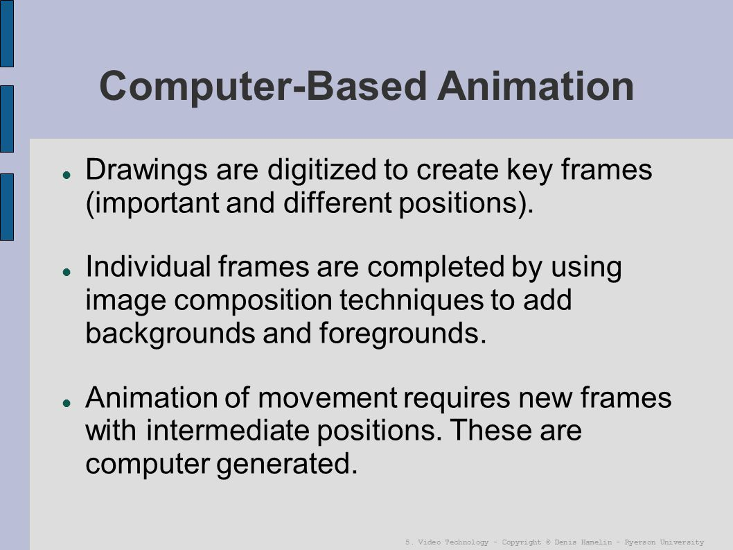 5. Video Technology - Copyright © Denis Hamelin - Ryerson University Computer-Based Animation Drawings are digitized to create key frames (important a