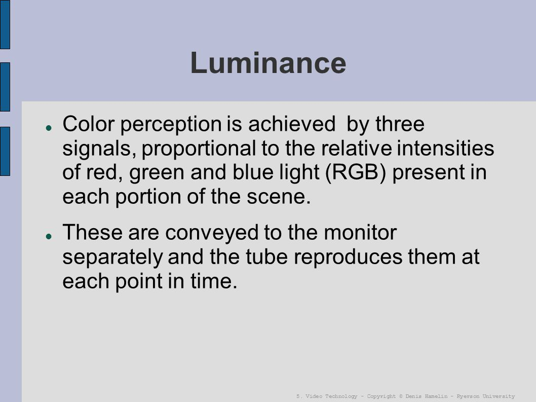 5. Video Technology - Copyright © Denis Hamelin - Ryerson University Luminance Color perception is achieved by three signals, proportional to the rela