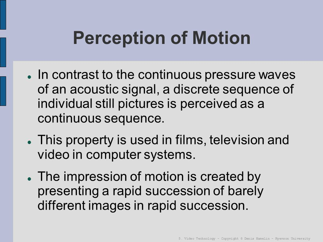 5. Video Technology - Copyright © Denis Hamelin - Ryerson University Perception of Motion In contrast to the continuous pressure waves of an acoustic