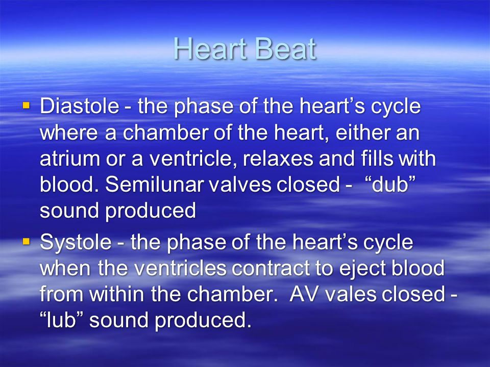 Heart Beat  Diastole - the phase of the heart's cycle where a chamber of the heart, either an atrium or a ventricle, relaxes and fills with blood. Se