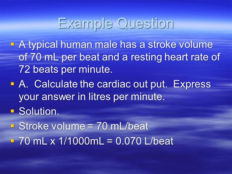 Example Question  A typical human male has a stroke volume of 70 mL per beat and a resting heart rate of 72 beats per minute.  A. Calculate the card