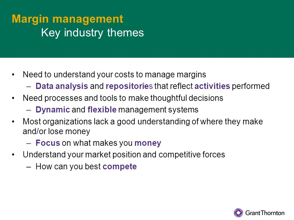 Margin management Key industry themes Need to understand your costs to manage margins –Data analysis and repositories that reflect activities performe