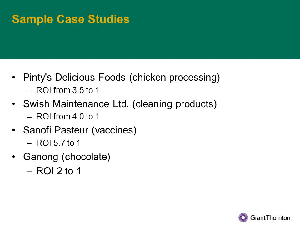 Sample Case Studies Pinty's Delicious Foods (chicken processing) –ROI from 3.5 to 1 Swish Maintenance Ltd. (cleaning products) –ROI from 4.0 to 1 Sano