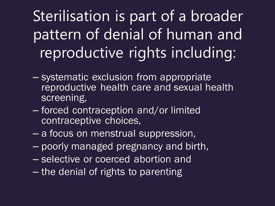 Sterilisation is part of a broader pattern of denial of human and reproductive rights including: – systematic exclusion from appropriate reproductive health care and sexual health screening, – forced contraception and/or limited contraceptive choices, – a focus on menstrual suppression, – poorly managed pregnancy and birth, – selective or coerced abortion and – the denial of rights to parenting