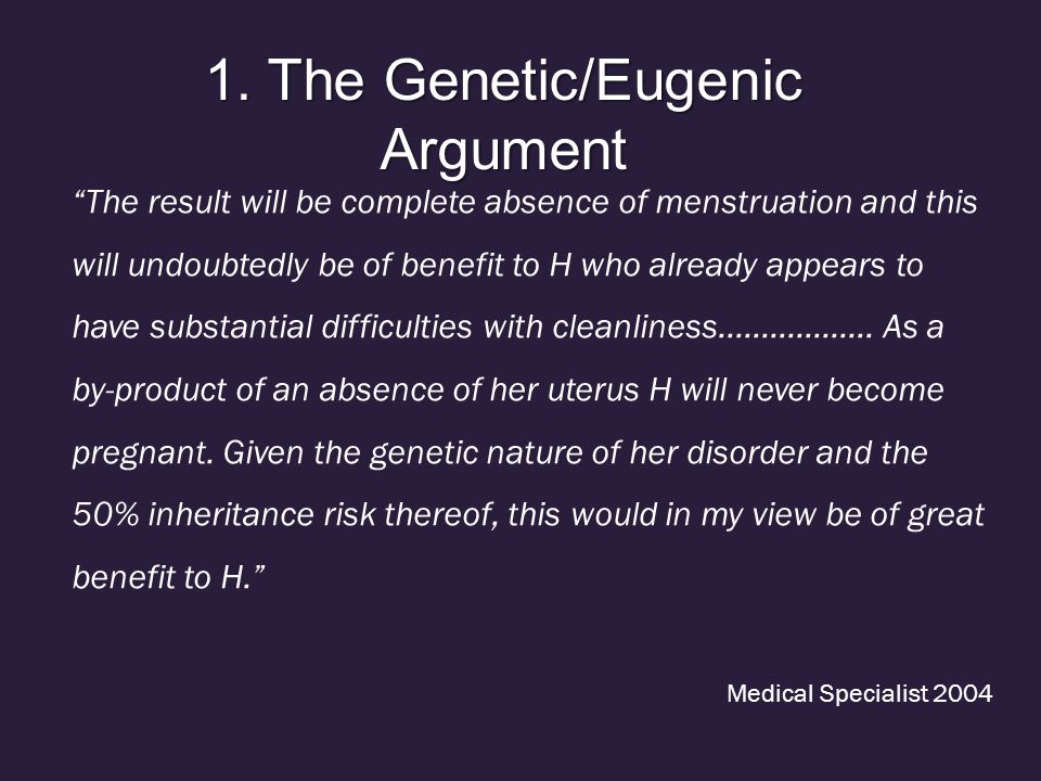 """1. The Genetic/Eugenic Argument """"The result will be complete absence of menstruation and this will undoubtedly be of benefit to H who already appears"""