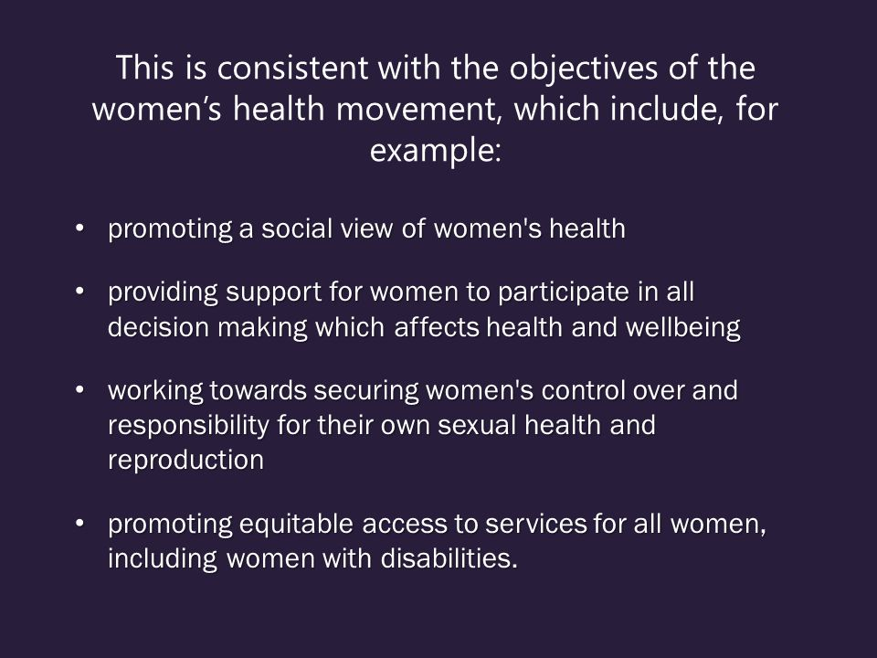 This is consistent with the objectives of the women's health movement, which include, for example: promoting a social view of women s health promoting a social view of women s health providing support for women to participate in all decision making which affects health and wellbeing providing support for women to participate in all decision making which affects health and wellbeing working towards securing women s control over and responsibility for their own sexual health and reproduction working towards securing women s control over and responsibility for their own sexual health and reproduction promoting equitable access to services for all women, including women with disabilities.