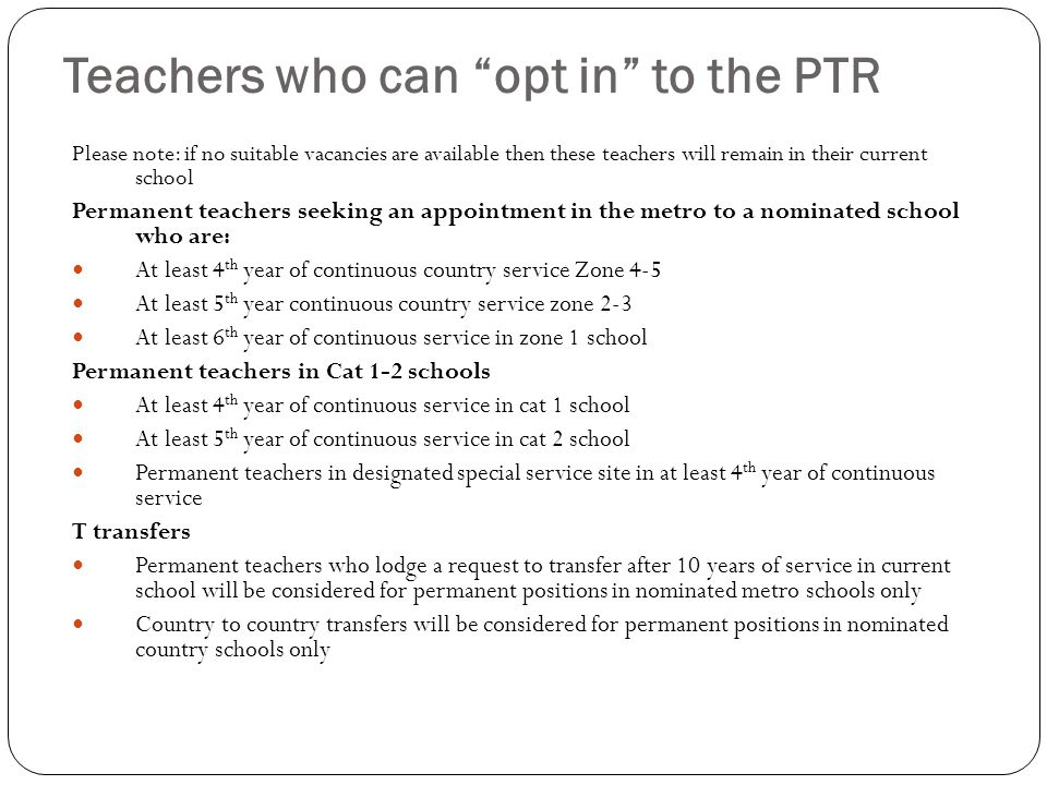 Teachers who can opt in to the PTR Please note: if no suitable vacancies are available then these teachers will remain in their current school Permanent teachers seeking an appointment in the metro to a nominated school who are: At least 4 th year of continuous country service Zone 4-5 At least 5 th year continuous country service zone 2-3 At least 6 th year of continuous service in zone 1 school Permanent teachers in Cat 1-2 schools At least 4 th year of continuous service in cat 1 school At least 5 th year of continuous service in cat 2 school Permanent teachers in designated special service site in at least 4 th year of continuous service T transfers Permanent teachers who lodge a request to transfer after 10 years of service in current school will be considered for permanent positions in nominated metro schools only Country to country transfers will be considered for permanent positions in nominated country schools only