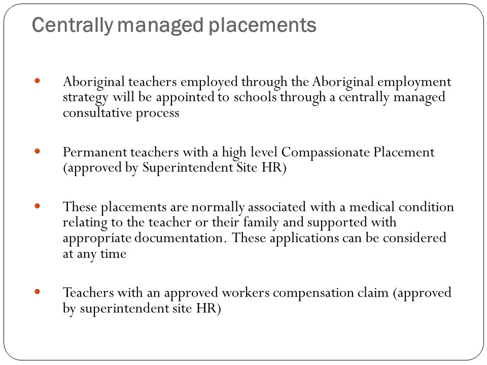 Centrally managed placements Aboriginal teachers employed through the Aboriginal employment strategy will be appointed to schools through a centrally managed consultative process Permanent teachers with a high level Compassionate Placement (approved by Superintendent Site HR) These placements are normally associated with a medical condition relating to the teacher or their family and supported with appropriate documentation.