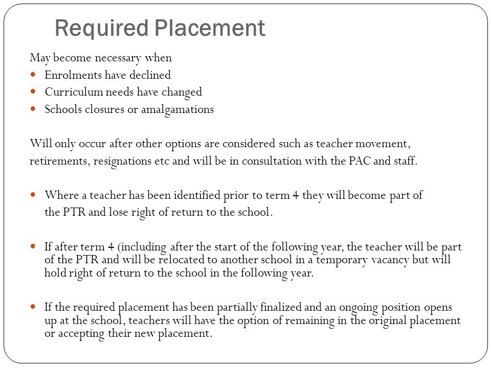 Required Placement May become necessary when Enrolments have declined Curriculum needs have changed Schools closures or amalgamations Will only occur after other options are considered such as teacher movement, retirements, resignations etc and will be in consultation with the PAC and staff.
