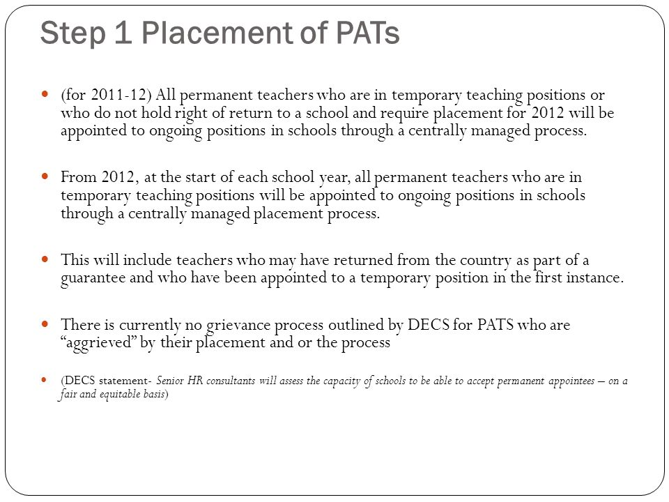 Step 1 Placement of PATs (for 2011-12) All permanent teachers who are in temporary teaching positions or who do not hold right of return to a school and require placement for 2012 will be appointed to ongoing positions in schools through a centrally managed process.