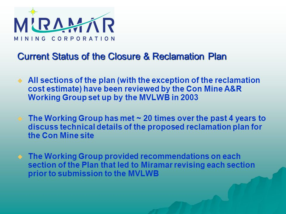 Current Status of the Closure & Reclamation Plan   All sections of the plan (with the exception of the reclamation cost estimate) have been reviewed by the Con Mine A&R Working Group set up by the MVLWB in 2003   The Working Group has met ~ 20 times over the past 4 years to discuss technical details of the proposed reclamation plan for the Con Mine site   The Working Group provided recommendations on each section of the Plan that led to Miramar revising each section prior to submission to the MVLWB