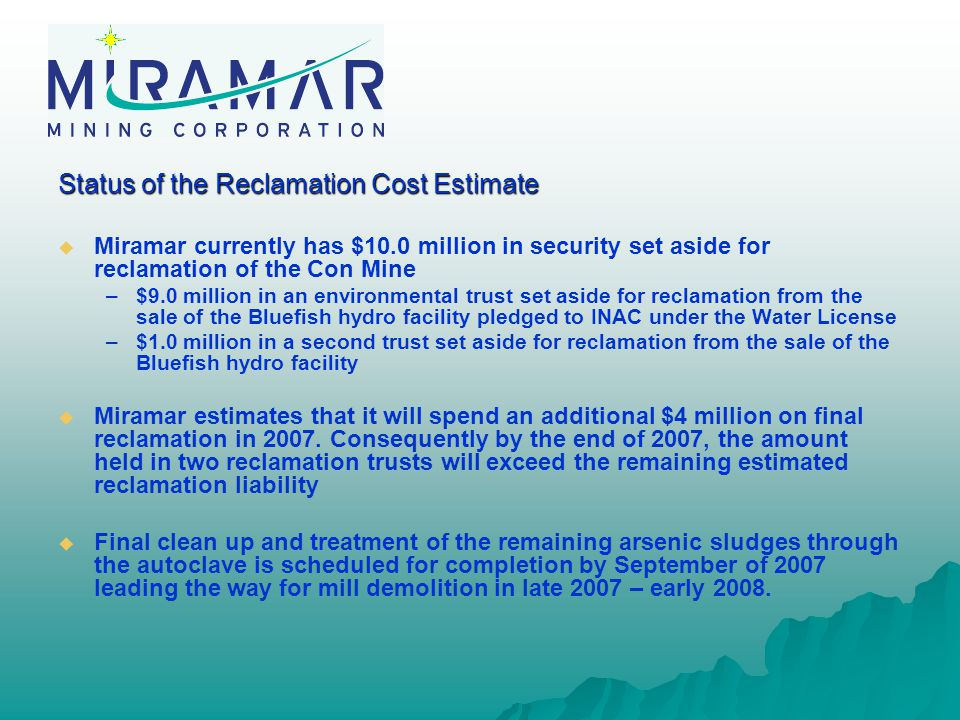 Status of the Reclamation Cost Estimate   Miramar currently has $10.0 million in security set aside for reclamation of the Con Mine – –$9.0 million in an environmental trust set aside for reclamation from the sale of the Bluefish hydro facility pledged to INAC under the Water License – –$1.0 million in a second trust set aside for reclamation from the sale of the Bluefish hydro facility   Miramar estimates that it will spend an additional $4 million on final reclamation in 2007.
