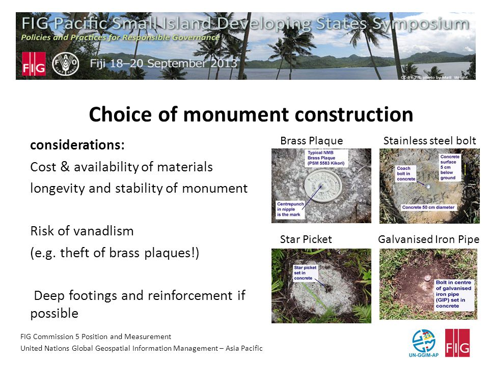 FIG Commission 5 Position and Measurement United Nations Global Geospatial Information Management – Asia Pacific Choice of monument construction considerations: Cost & availability of materials longevity and stability of monument Risk of vanadlism (e.g.