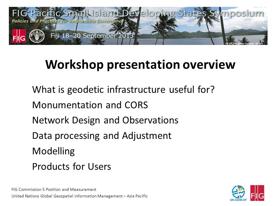 FIG Commission 5 Position and Measurement United Nations Global Geospatial Information Management – Asia Pacific Workshop presentation overview What is geodetic infrastructure useful for.