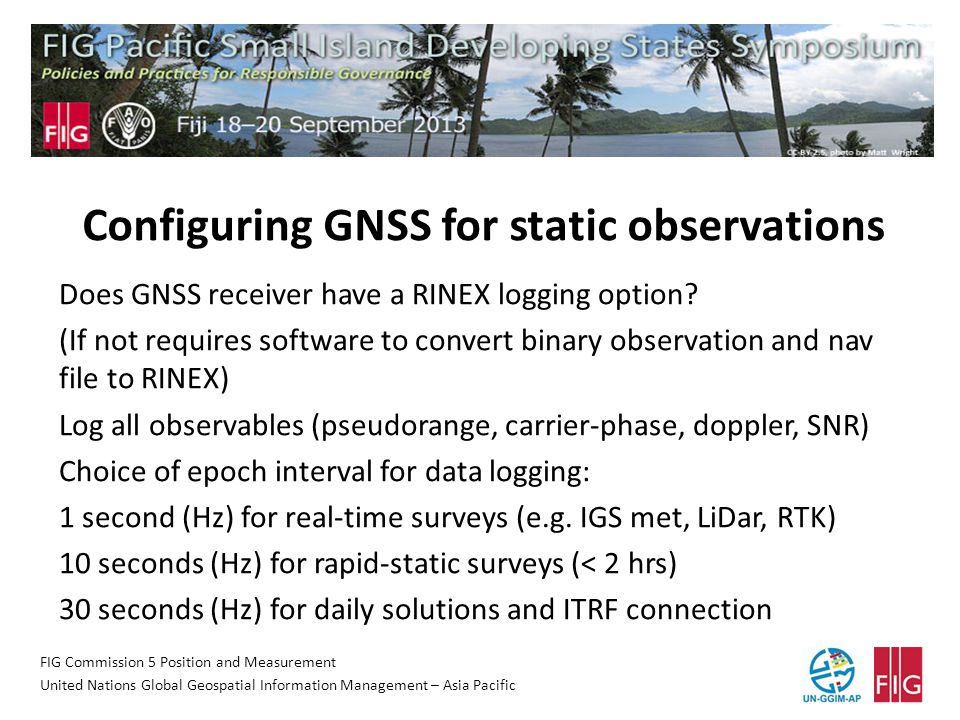 FIG Commission 5 Position and Measurement United Nations Global Geospatial Information Management – Asia Pacific Configuring GNSS for static observations Does GNSS receiver have a RINEX logging option.