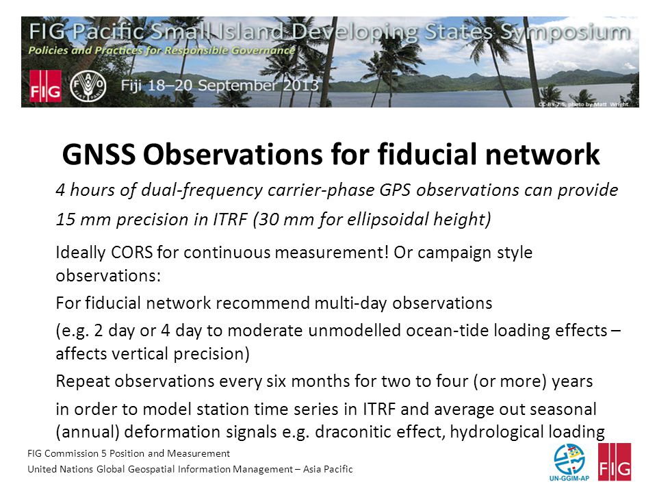 FIG Commission 5 Position and Measurement United Nations Global Geospatial Information Management – Asia Pacific GNSS Observations for fiducial network 4 hours of dual-frequency carrier-phase GPS observations can provide 15 mm precision in ITRF (30 mm for ellipsoidal height) Ideally CORS for continuous measurement.