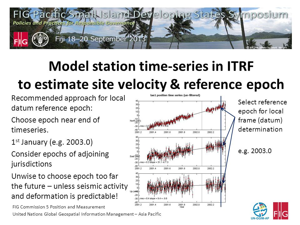 FIG Commission 5 Position and Measurement United Nations Global Geospatial Information Management – Asia Pacific Model station time-series in ITRF to estimate site velocity & reference epoch Select reference epoch for local frame (datum) determination e.g.