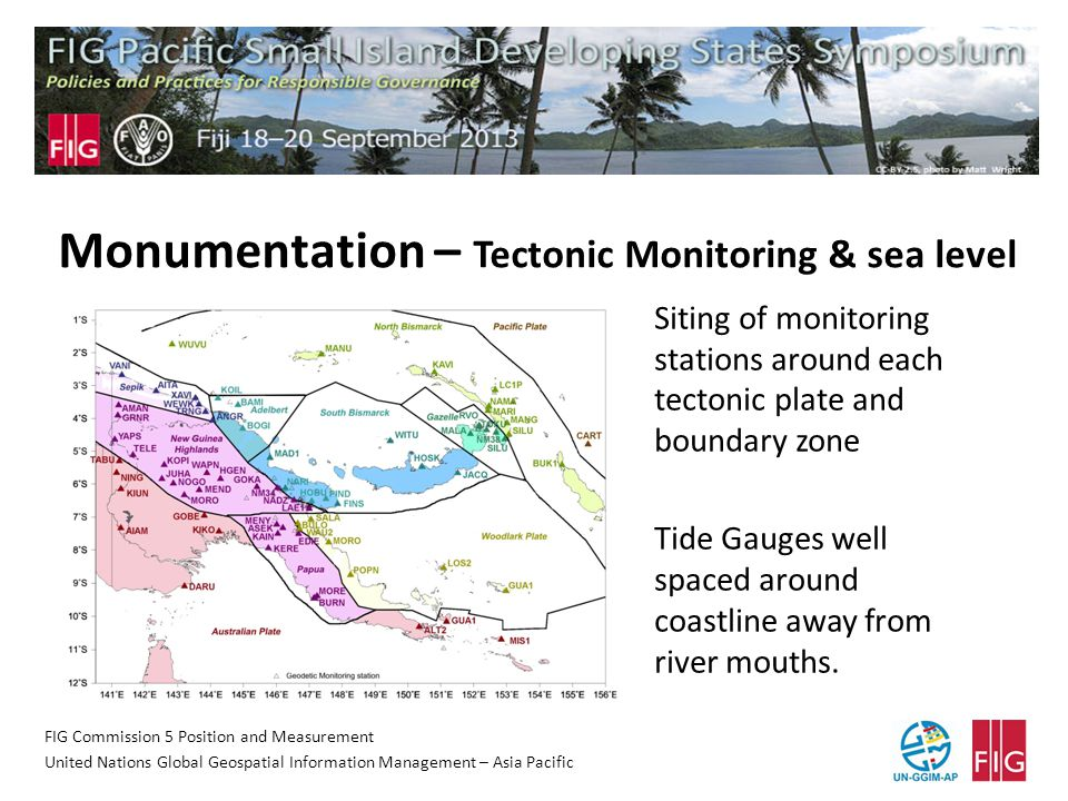 FIG Commission 5 Position and Measurement United Nations Global Geospatial Information Management – Asia Pacific Monumentation – Tectonic Monitoring & sea level Siting of monitoring stations around each tectonic plate and boundary zone Tide Gauges well spaced around coastline away from river mouths.