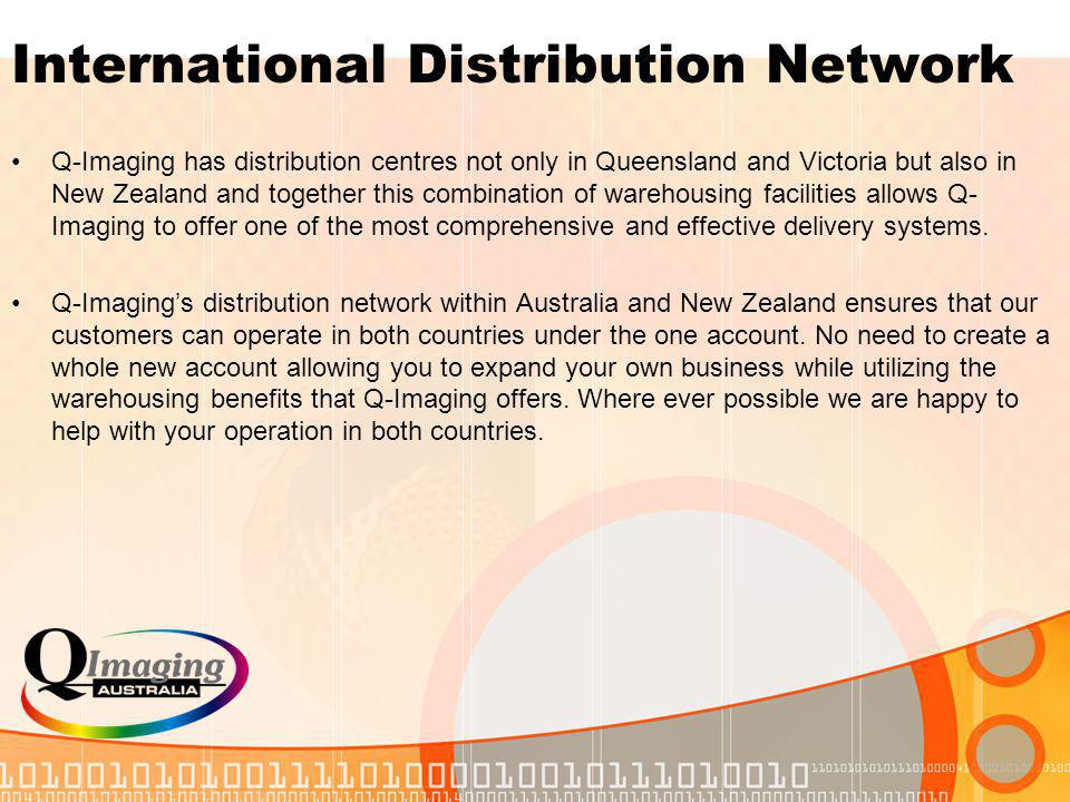 International Distribution Network Q-Imaging has distribution centres not only in Queensland and Victoria but also in New Zealand and together this combination of warehousing facilities allows Q- Imaging to offer one of the most comprehensive and effective delivery systems.