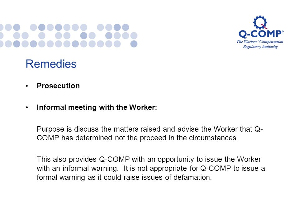 Remedies Prosecution Informal meeting with the Worker: Purpose is discuss the matters raised and advise the Worker that Q- COMP has determined not the proceed in the circumstances.