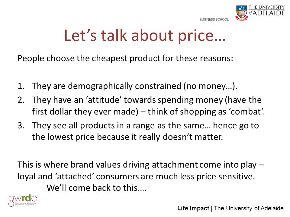 Life Impact | The University of Adelaide Let's talk about price… People choose the cheapest product for these reasons: 1.They are demographically constrained (no money…).