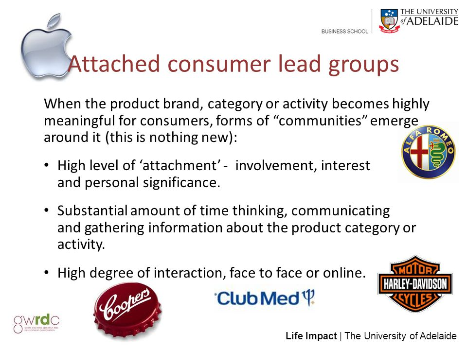 Life Impact | The University of Adelaide Attached consumer lead groups When the product brand, category or activity becomes highly meaningful for consumers, forms of communities emerge around it (this is nothing new): High level of 'attachment' - involvement, interest and personal significance.