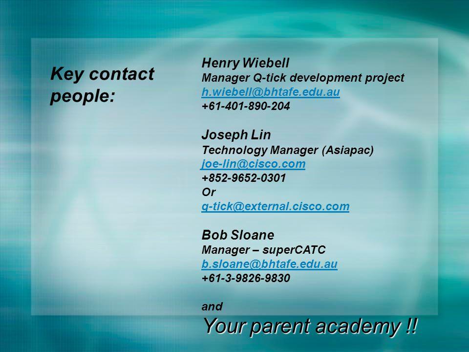 Henry Wiebell Manager Q-tick development project h.wiebell@bhtafe.edu.au +61-401-890-204 Joseph Lin Technology Manager (Asiapac) joe-lin@cisco.com +852-9652-0301 Or q-tick@external.cisco.com Bob Sloane Manager – superCATC b.sloane@bhtafe.edu.au +61-3-9826-9830 and Your parent academy !.