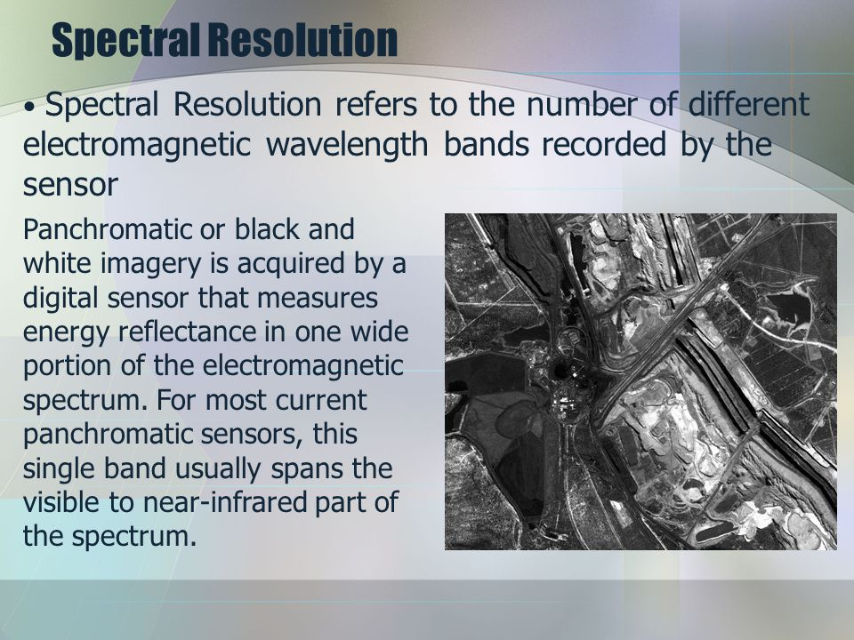 Spectral Resolution Panchromatic or black and white imagery is acquired by a digital sensor that measures energy reflectance in one wide portion of the electromagnetic spectrum.