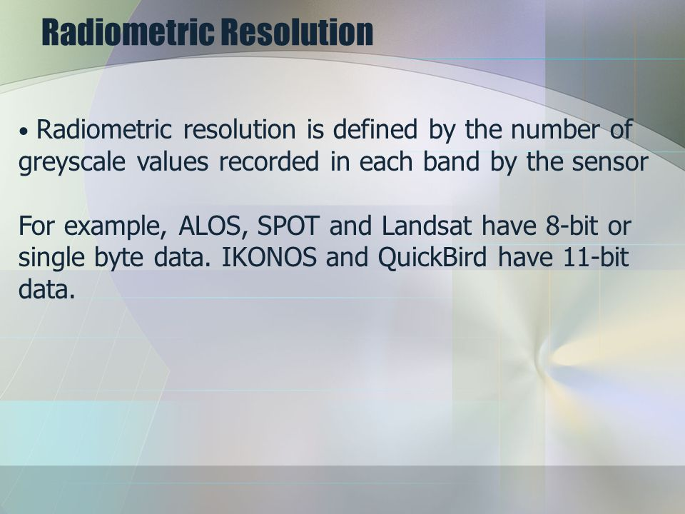 Radiometric Resolution Radiometric resolution is defined by the number of greyscale values recorded in each band by the sensor For example, ALOS, SPOT and Landsat have 8-bit or single byte data.