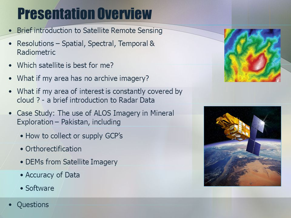 Presentation Overview Brief introduction to Satellite Remote Sensing Resolutions – Spatial, Spectral, Temporal & Radiometric Which satellite is best for me.