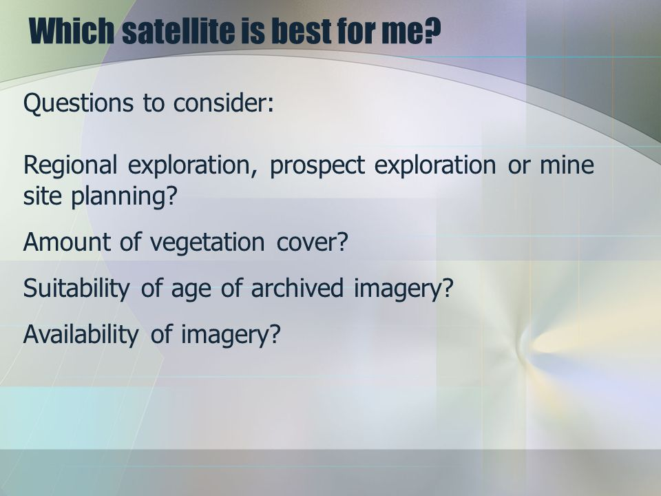 Which satellite is best for me? Questions to consider: Regional exploration, prospect exploration or mine site planning? Amount of vegetation cover? S