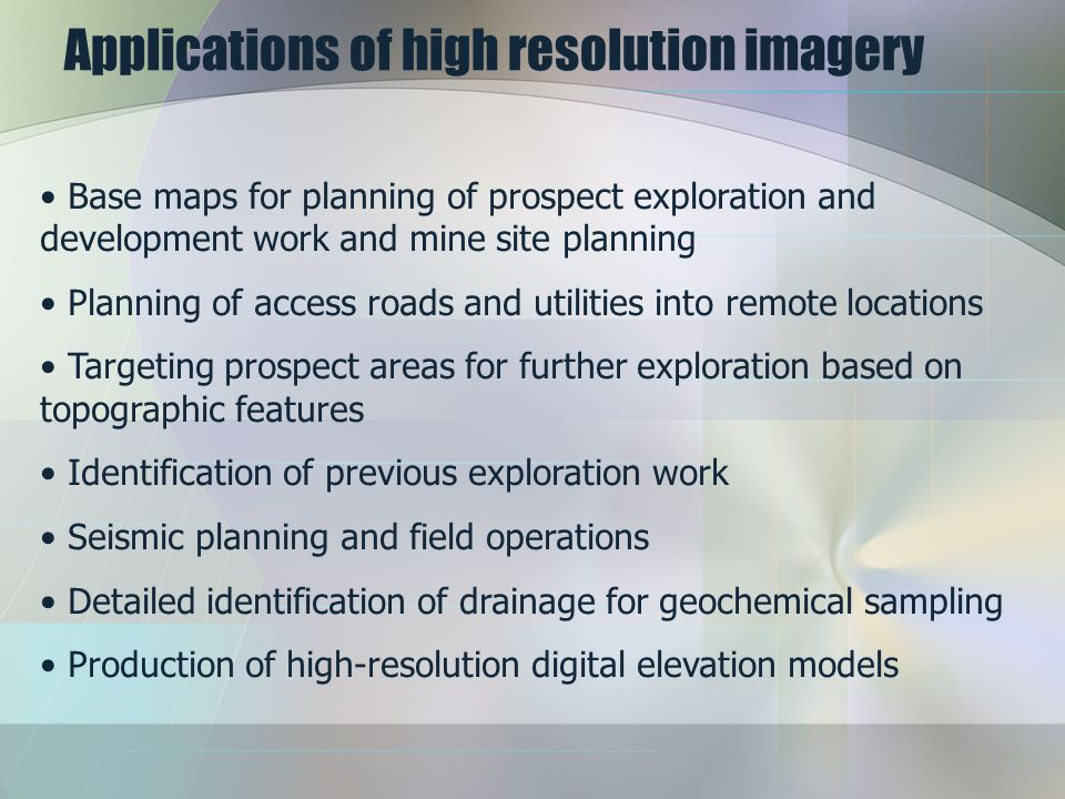 Applications of high resolution imagery Base maps for planning of prospect exploration and development work and mine site planning Planning of access roads and utilities into remote locations Targeting prospect areas for further exploration based on topographic features Identification of previous exploration work Seismic planning and field operations Detailed identification of drainage for geochemical sampling Production of high-resolution digital elevation models
