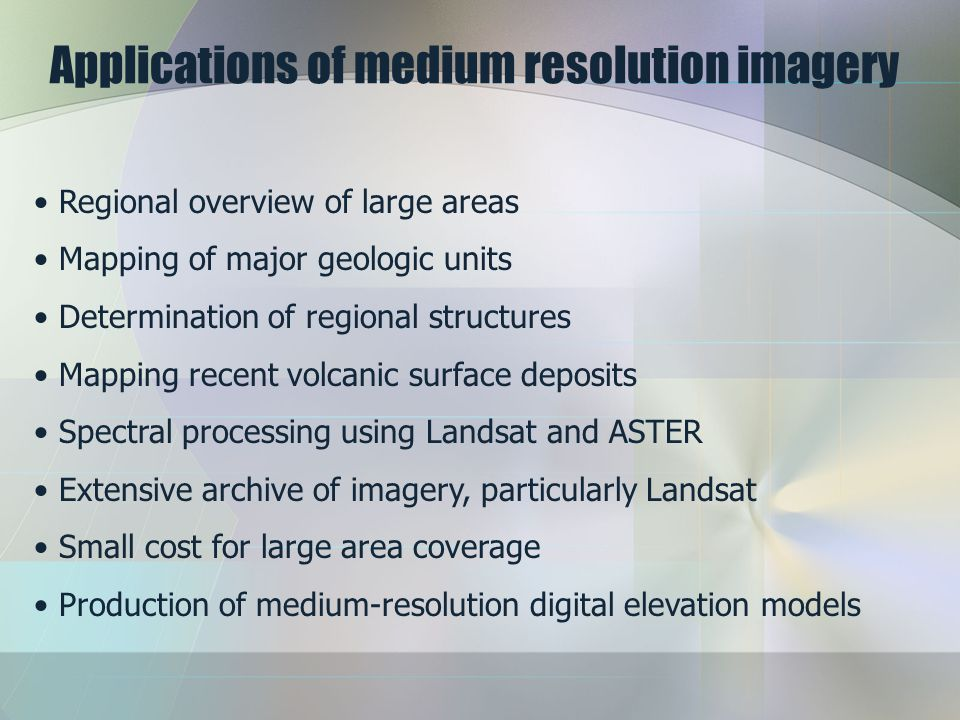 Applications of medium resolution imagery Regional overview of large areas Mapping of major geologic units Determination of regional structures Mappin