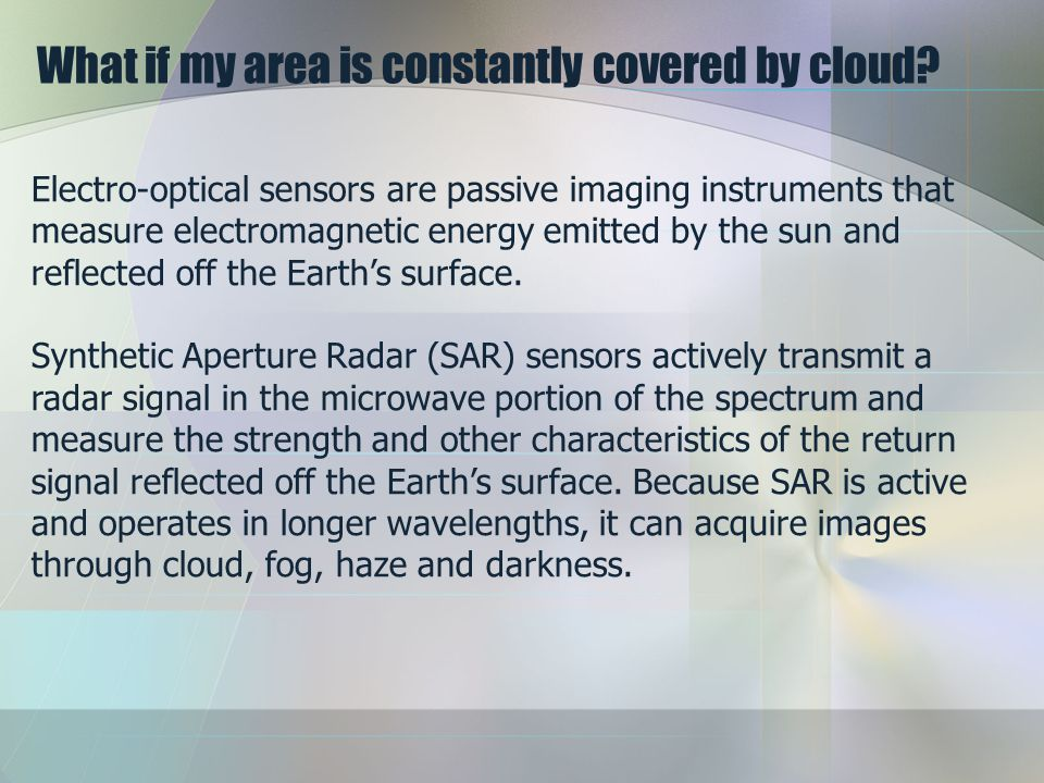 What if my area is constantly covered by cloud? Electro-optical sensors are passive imaging instruments that measure electromagnetic energy emitted by
