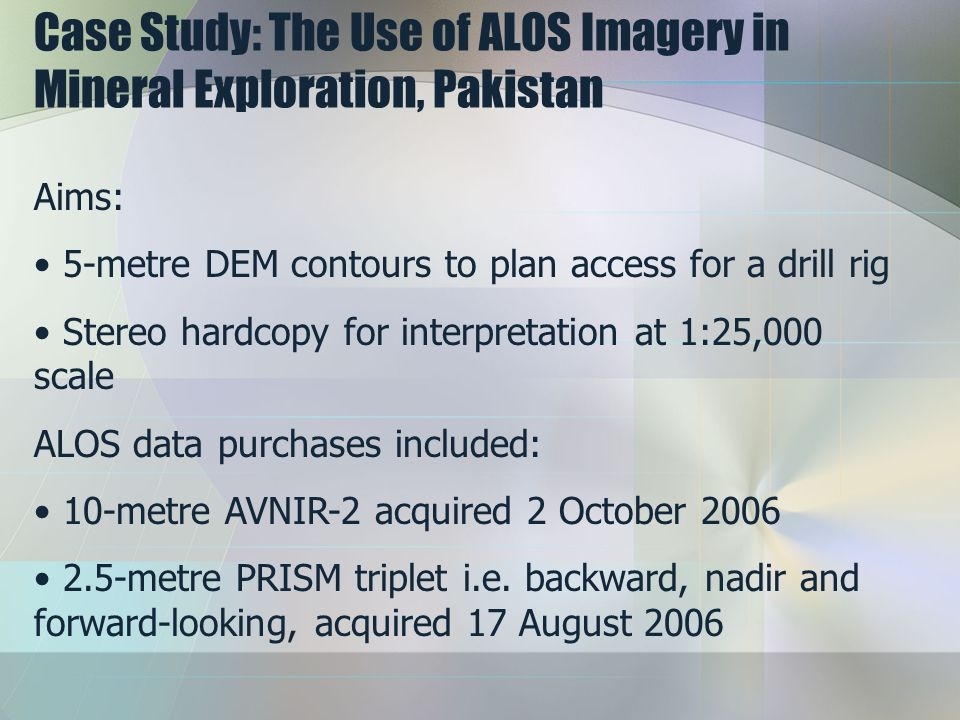 Case Study: The Use of ALOS Imagery in Mineral Exploration, Pakistan Aims: 5-metre DEM contours to plan access for a drill rig Stereo hardcopy for int